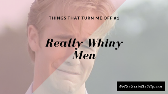 Things That Turn Me Off #1: Really Whiny Men