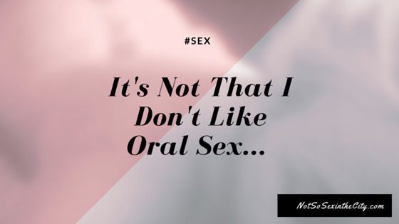 It's Not That I Don't Like Oral Sex...