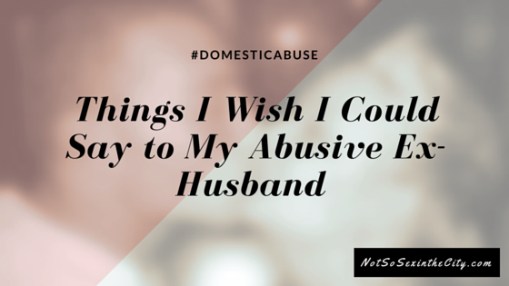 Things I Wish I Could Say to My Abusive Ex-Husband