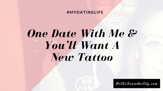 One Date With Me & You'll Want A New Tattoo
