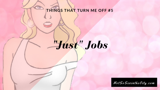 """Things That Turn Me Off #5: """"Just"""" Jobs"""