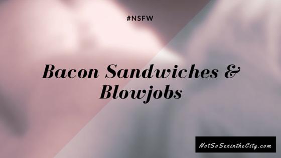 Bacon Sandwiches & Blowjobs