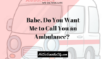 babe-do-you-want-me-to-call-you-an-ambulance
